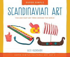 Super simple Scandinavian art : fun and easy art from around the world / Alex Kuskowski ; consulting editor, Diane Craig, M.A., reading specialist. - Alex Kuskowski ; consulting editor, Diane Craig, M.A., reading specialist.