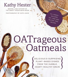 Oatrageous oatmeals : delicious & surprising plant-based dishes from the humble, heart-healthy grain / Kathy Hester ; photography by Kate Lewis. - Kathy Hester ; photography by Kate Lewis.
