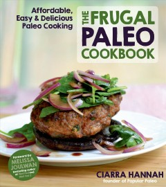 The frugal paleo cookbook : affordable, easy & delicious paleo cooking / Ciarra Hannah (founder of Popular Paleo) ; foreword by Melissa Joulwan. - Ciarra Hannah (founder of Popular Paleo) ; foreword by Melissa Joulwan.