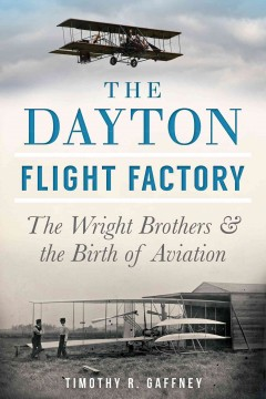 The Dayton flight factory : the Wright brothers & the birth of aviation - Timothy R. Gaffney.