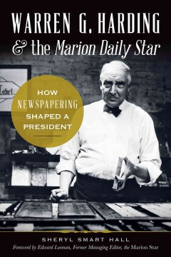 Warren G. Harding & The Marion Daily Star : How Newspapering Shaped a President