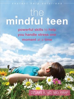 Mindful teen : powerful skills to help you handle stress one moment at a time / Dzung X. Vo. - Dzung X. Vo.