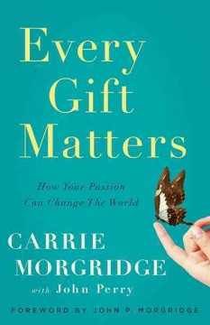 Every gift matters : how your passion can change the world / Carrie Morgridge, with John Perry. - Carrie Morgridge, with John Perry.