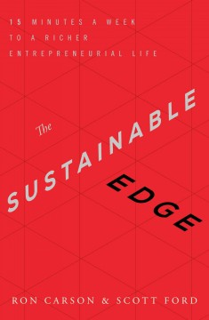 The sustainable edge : 15 minutes a week to a richer entrepreneurial life / Ron Carson & Scott Ford. - Ron Carson & Scott Ford.