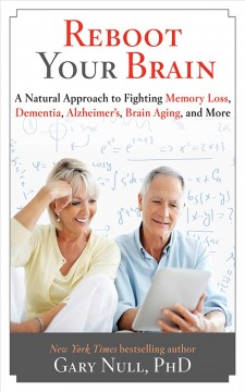 Reboot your brain : a natural approach to fighting memory loss, dementia, alzheimer's, brain aging, and more / Dr. Gary Null. - Dr. Gary Null.