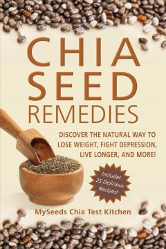 Chia seed remedies : discover the natural way to lose weight, fight depression, live longer, and more! - by MySeeds Chia Test Kitchen.