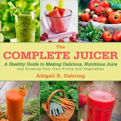 The complete juicer : a healthy guide to making delicious, nutritious juice and growing your own fruits and vegetables - Abigail R. Gehring.