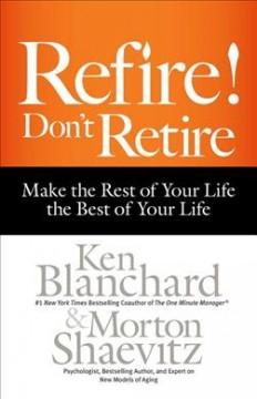 Refire! : don't retire : make the rest of your life the best of your life / Ken Blanchard and Morton Shaevitz.