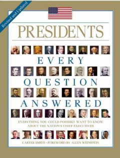 Presidents : Every Question Answered, Everything You Could Possibly Want to Know About the Nation's Chief Executives - Carter Smith ; foreword by Allen Weinstein.