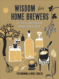 Wisdom for home brewers : 500 tips & recipes for making great beer - Ted Bruning & Nigel Sadler.