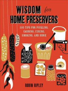 Wisdom for home preservers : 500 tips for pickling, canning, curing, smoking and more - Robin Ripley.