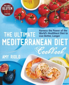 The ultimate Mediterranean diet cookbook : harness the power of the world's healthiest diet to live better, longer / Amy Riolo. - Amy Riolo.