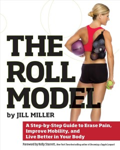 The roll model : a step-by-step guide to erase pain, improve mobility, and live better in your body - by Jill Miller ; foreword by Kelly Starrett.