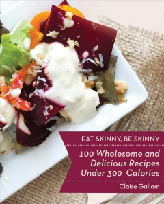 Eat skinny, be skinny : 100 wholesome and delicious recipes under 300 calories / Claire Gallam. - Claire Gallam.