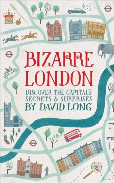Bizarre London : discover the capital's secrets & surprises - David Long.