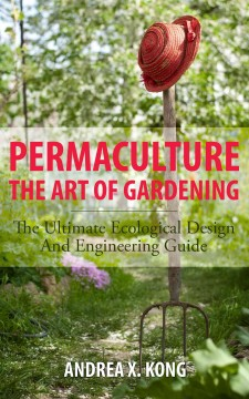 Permaculture, the art of gardening : the ultimate ecological design and engineering guide - by Andrea X. Kong.