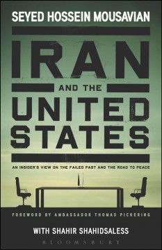 Iran and the United States : an insider's view on the failed past and the road to peace - Seyed Hossein Mousavian ; with Shahir ShahidSaless.