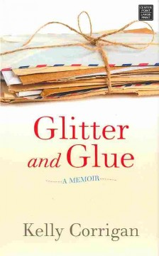 Glitter and glue: a memoir - Kelly Corrigan.