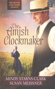 The Amish clockmaker /  Mindy Starns Clark and Susan Meissner. - Mindy Starns Clark and Susan Meissner.