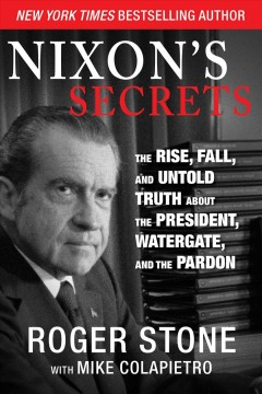 Nixon's secrets : the rise, fall, and untold truth about the president, Watergate, and the pardon - Roger Stone with Mike Colapietro.