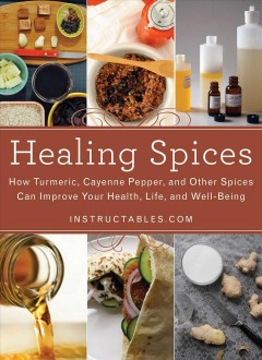 Healing Spices : How Turmeric, Cayenne Pepper, and Other Spices Can Improve Your Health, Life, and Well-Being.