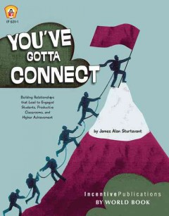 You've Gotta Connect : Building Relationships That Lead to Engaged Students, Productive Classrooms, and Higher Achievement