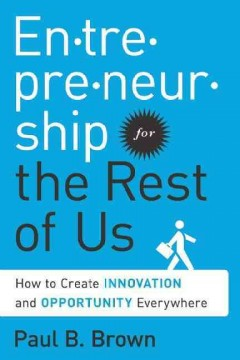 Entrepreneurship for the rest of us : how to create innovation and opportunity everywhere / Paul B. Brown. - Paul B. Brown.