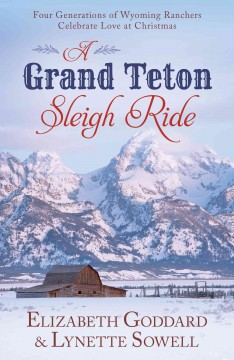 A grand teton sleigh ride : Four Generations of Wyoming Ranchers Celebrate Love at Christmas. Elizabeth Goddard.