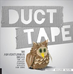 Duct tape : 101 adventurous ideas for art, jewelry, flowers, wallets, and more / Forest Walker Davis. - Forest Walker Davis.