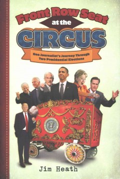 Front row seat at the circus : one journalist's journey through two presidential elections / Jim Heath