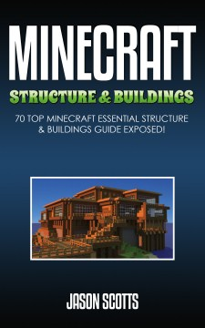 Minecraft structure & buildings : 70 Top Minecraft Essential Structure and Buildings Guide Exposed!. Jason Scotts.