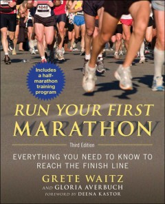 Run Your First Marathon : Everything You Need to Know to Reach the Finish Line