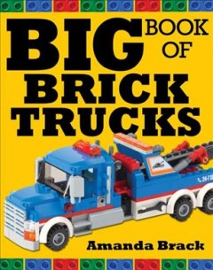 Big book of brick trucks /  Amanda Brack. - Amanda Brack.