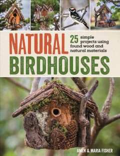 Natural birdhouses : [25 simple projects using found wood] / Amen & Maria Fisher. - Amen & Maria Fisher.