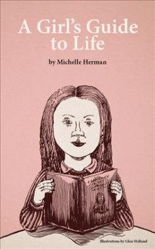 A girl's guide to life /  by Michelle Herman ; with an introduction by Grace Herman-Holland ; illustrations by Glen Holland. - by Michelle Herman ; with an introduction by Grace Herman-Holland ; illustrations by Glen Holland.