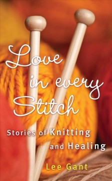 Love in every stitch : stories of knitting and healing / Lee Gant. - Lee Gant.