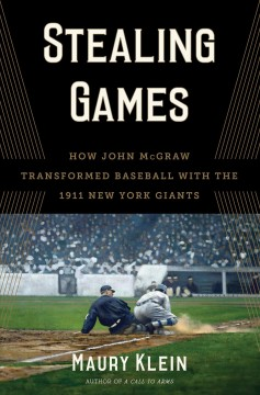 Stealing Games : How John Mcgraw Transformed Baseball With the 1911 New York Giants