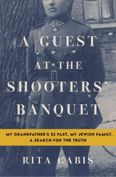 Guest at the shooters' banquet : my grandfather's SS past, my Jewish family, a search for the truth / Rita Gabis. - Rita Gabis.