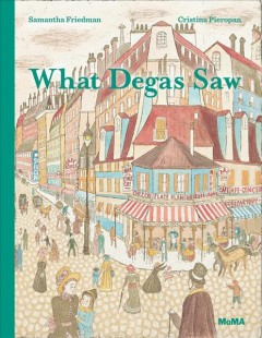 What Degas saw /  Samantha Friedman, Cristina Pieropan ; with reproductions of works by Edgar Degas.