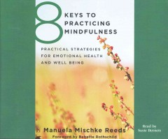 8 keys to practicing mindfulness : practical strategies for emotional health and well-being / Manuela Mischke-Reeds. - Manuela Mischke-Reeds.
