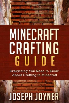 Minecraft crafting guide : Everything You Need to Know About Crafting in Minecraft. Joyner Joseph.