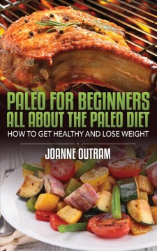 Paleo for beginners : all about the Paleo diet : how to get healthy & lose Weight / by Joanne Outram. - by Joanne Outram.