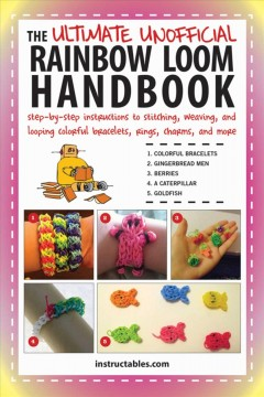 The ultimate unofficial rainbow loom handbook : step-by-step instructions to stitching, weaving, and looping colorful bracelets, rings, charms, and more / instructables.com. - instructables.com.