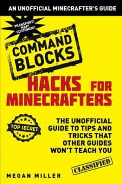 Hacks for Minecrafters : command blocks : the unofficial guide to tips and tricks that other guides won't teach you / Megan Miller. - Megan Miller.