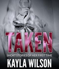 Taken : short stories of her first time / Kayla Wilson. - Kayla Wilson.