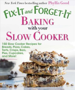 Fix-it and Forget-it Baking With Your Slow Cooker : 150 Slow Cooker Recipes for Breads, Pizza, Cakes, Tarts, Crisps, Bars, Pies, Cupcakes, and More!