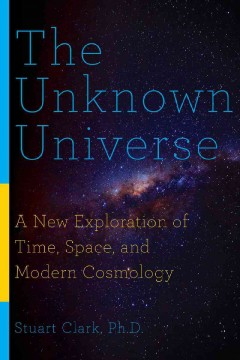Unknown Universe : A New Exploration of Time, Space, and Modern Cosmology
