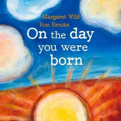 On the day you were born - Margaret Wild ; illustrated by Ron Brooks.