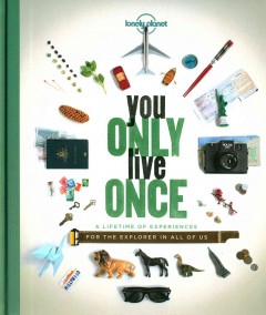 You only live once : a lifetime of experiences for the explorer in all of us - authors, Ann Abel, Sarah Barrell, Sarah Baxter, Greg Benchwick, Lucy Burningham, Garth Cartwright, David Cornthwaite, Cass Gilbert, Sam Haddad, Ben Handicott [and seven others].