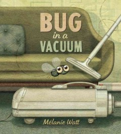 Bug in a vacuum /  written and illustrated by Mélanie Watt. - written and illustrated by Mélanie Watt.